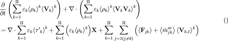 \begin{align}   & \frac{\partial }{\partial t}\left( \sum\limits_{k=1}^{\Pi }{{{\varepsilon }_{k}}{{\left\langle {{\rho }_{k}} \right\rangle }^{k}}{{\left\langle {{\mathbf{V}}_{k}} \right\rangle }^{k}}} \right)+\nabla \cdot \left( \sum\limits_{k=1}^{\Pi }{{{\varepsilon }_{k}}{{\left\langle {{\rho }_{k}} \right\rangle }^{k}}{{\left\langle {{\mathbf{V}}_{k}}{{\mathbf{V}}_{k}} \right\rangle }^{k}}} \right) \\   & =\nabla \cdot \sum\limits_{k=1}^{\Pi }{{{\varepsilon }_{k}}{{\left\langle {{{\mathbf{{\tau }'}}}_{k}} \right\rangle }^{k}}}+\sum\limits_{k=1}^{\Pi }{\left( {{\varepsilon }_{k}}{{\left\langle {{\rho }_{k}} \right\rangle }^{k}} \right)}\mathbf{X}+\sum\limits_{k=1}^{\Pi }{\sum\limits_{j=1(j\ne k)}^{\Pi }{\left( \left\langle {{\mathbf{F}}_{jk}} \right\rangle +\left\langle {{{{\dot{m}}'''}}_{jk}} \right\rangle {{\left\langle {{\mathbf{V}}_{k,I}} \right\rangle }^{k}} \right)}} \\  \end{align}\qquad \qquad( )