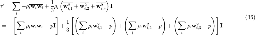 \begin{align}   & {\tau }'=\sum\limits_{i}{-\rho \overline{_{i}{{\mathbf{w}}_{i}}{{\mathbf{w}}_{i}}}+\frac{1}{3}{{\rho }_{i}}\left( \overline{\mathbf{w}_{i,1}^{2}}+\overline{\mathbf{w}_{i,2}^{2}}+\overline{\mathbf{w}_{i,3}^{2}} \right)\mathbf{I}} \\   & =-\left[ \sum\limits_{i}{{{\rho }_{i}}\overline{{{\mathbf{w}}_{i}}{{\mathbf{w}}_{i}}}}-p\mathbf{I} \right]+\frac{1}{3}\left[ \left( \sum\limits_{i}{{{\rho }_{i}}\overline{\mathbf{w}_{i,1}^{2}}}-p \right)+\left( \sum\limits_{i}{{{\rho }_{i}}\overline{\mathbf{w}_{i,2}^{2}}}-p \right)+\left( \sum\limits_{i}{{{\rho }_{i}}\overline{\mathbf{w}_{i,3}^{2}}}-p \right) \right]\mathbf{I} \\  \end{align}\qquad \qquad( 36 )
