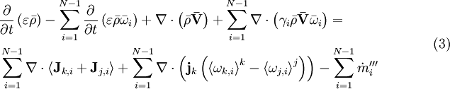 \begin{align}   & \frac{\partial }{\partial t}\left( \varepsilon \bar{\rho } \right)-\sum\limits_{i=1}^{N-1}{\frac{\partial }{\partial t}\left( \varepsilon \bar{\rho }{{{\bar{\omega }}}_{i}} \right)}+\nabla \cdot \left( \bar{\rho }\mathbf{\bar{V}} \right)+\sum\limits_{i=1}^{N-1}{\nabla \cdot \left( {{\gamma }_{i}}\bar{\rho }\mathbf{\bar{V}}{{{\bar{\omega }}}_{i}} \right)}= \\   & \sum\limits_{i=1}^{N-1}{\nabla \cdot \left\langle {{\mathbf{J}}_{k,i}}+{{\mathbf{J}}_{j,i}} \right\rangle }+\sum\limits_{i=1}^{N-1}{\nabla \cdot \left( {{\mathbf{j}}_{k}}\left( {{\left\langle {{\omega }_{k,i}} \right\rangle }^{k}}-{{\left\langle {{\omega }_{j,i}} \right\rangle }^{j}} \right) \right)}-\sum\limits_{i=1}^{N-1}{{{{{\dot{m}}'''}}_{i}}} \\  \end{align} \qquad \qquad(3)