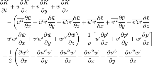 \begin{align}   & \frac{\partial K}{\partial t}+\bar{u}\frac{\partial K}{\partial x}+\bar{v}\frac{\partial K}{\partial y}+\bar{w}\frac{\partial K}{\partial z} \\   & =-\left( \overline{{{{{u}'}}^{2}}}\frac{\partial \bar{u}}{\partial x}+\overline{{u}'{v}'}\frac{\partial \bar{u}}{\partial y}+\overline{{u}'{w}'}\frac{\partial \bar{u}}{\partial z}+\overline{{u}'{v}'}\frac{\partial \bar{v}}{\partial x}+\overline{{{{{v}'}}^{2}}}\frac{\partial \bar{v}}{\partial y}+\overline{{v}'{w}'}\frac{\partial \bar{v}}{\partial z} \right. \\   & \text{  }\left. +\overline{{u}'{w}'}\frac{\partial \bar{w}}{\partial x}+\overline{{v}'{w}'}\frac{\partial \bar{w}}{\partial y}+\overline{{{{{w}'}}^{2}}}\frac{\partial \bar{w}}{\partial z} \right)-\frac{1}{\rho }\left[ \overline{{u}'\frac{\partial {p}'}{\partial x}}+\overline{{v}'\frac{\partial {p}'}{\partial y}}+\overline{{w}'\frac{\partial {p}'}{\partial z}} \right] \\   & \text{  }-\frac{1}{2}\left( \frac{\partial \overline{{{{{u}'}}^{3}}}}{\partial x}+\frac{\partial \overline{{{{{u}'}}^{2}}{v}'}}{\partial y}+\frac{\partial \overline{{{{{u}'}}^{2}}{w}'}}{\partial z}+\frac{\partial \overline{{{{{v}'}}^{2}}{u}'}}{\partial x}+\frac{\partial \overline{{{{{v}'}}^{3}}}}{\partial y}+\frac{\partial \overline{{{{{v}'}}^{2}}{w}'}}{\partial z} \right. \\  \end{align}